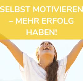SELBST MOTIVIEREN – MEHR ERFOLG HABEN!
