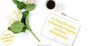 10 Tipps für einen achtsamen Umgang mit Ihren Mitarbeitern!